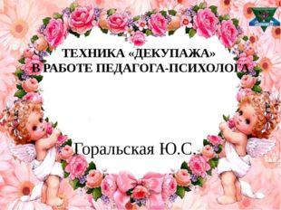 ТЕХНИКА «ДЕКУПАЖА» В РАБОТЕ ПЕДАГОГА-ПСИХОЛОГА Горальская Ю.С.