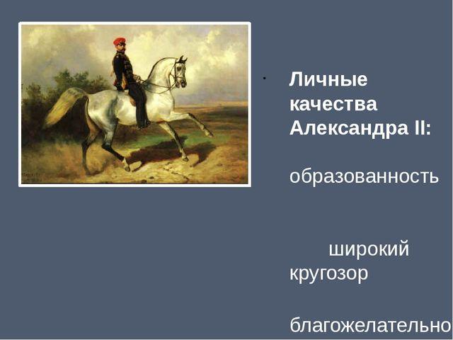 Личные качества Александра II: образованность широкий кругозор благожелательн...