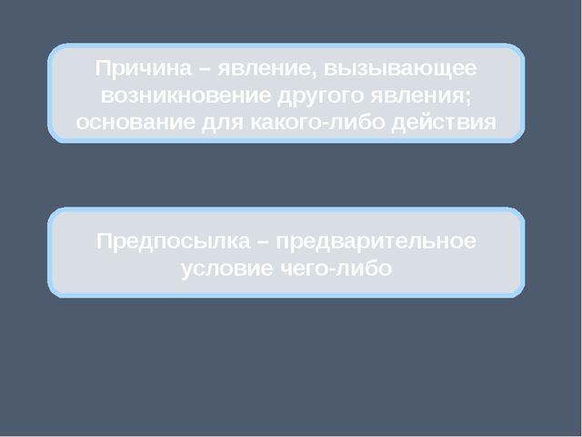 Предпосылка – предварительное условие чего-либо Причина – явление, вызывающе...