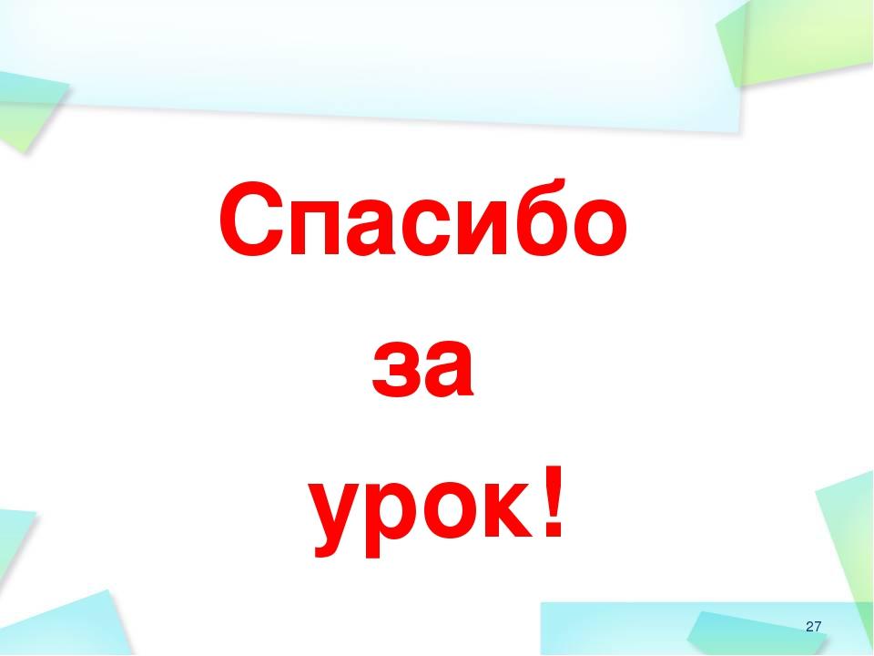 Спасибо за урок! *