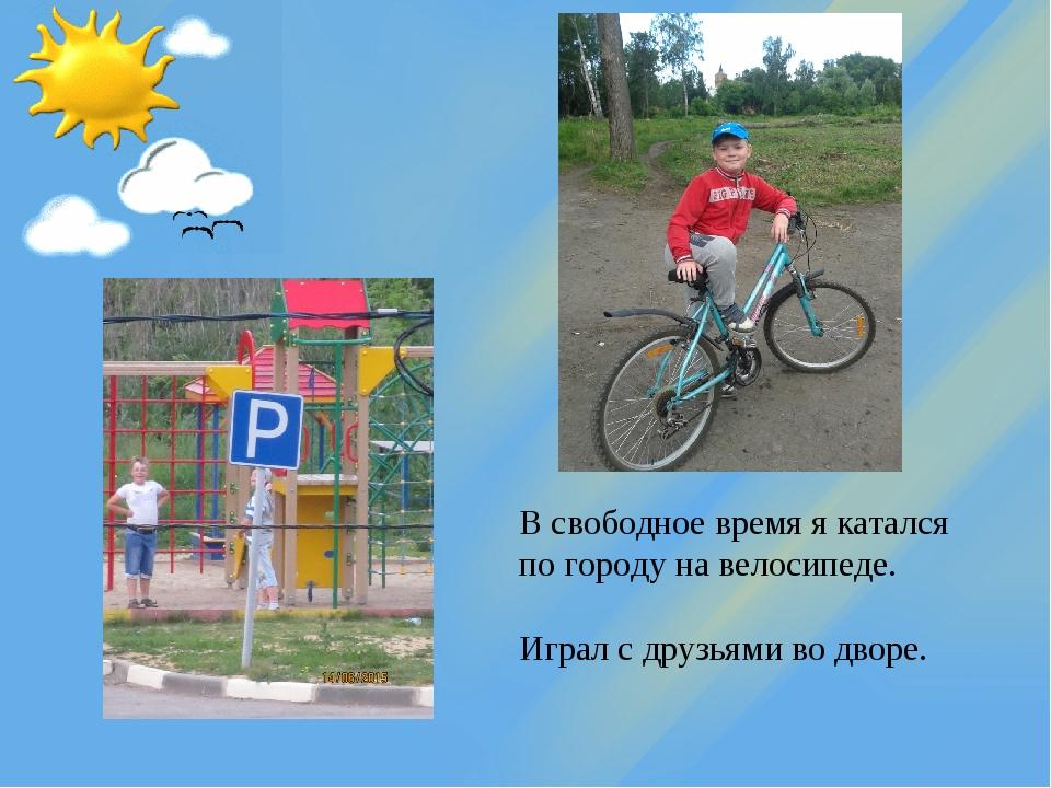 В свободное время я катался по городу на велосипеде. Играл с друзьями во дворе.