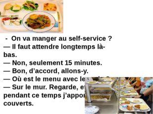 - On va manger au self-service ? — Il faut attendre longtemps là-bas. — Non,