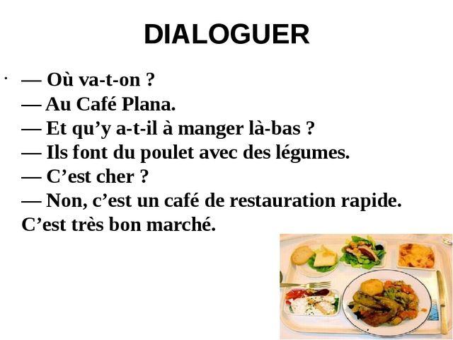 DIALOGUER — Où va-t-on ? — Au Café Plana. — Et qu'y a-t-il à manger là-bas ?...