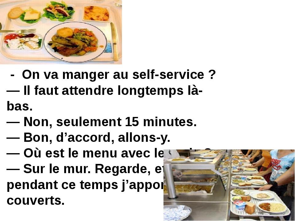 - On va manger au self-service ? — Il faut attendre longtemps là-bas. — Non,...