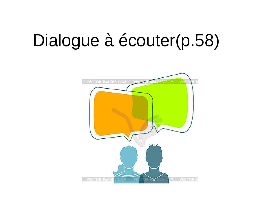 Dialogue à écouter(p.58)