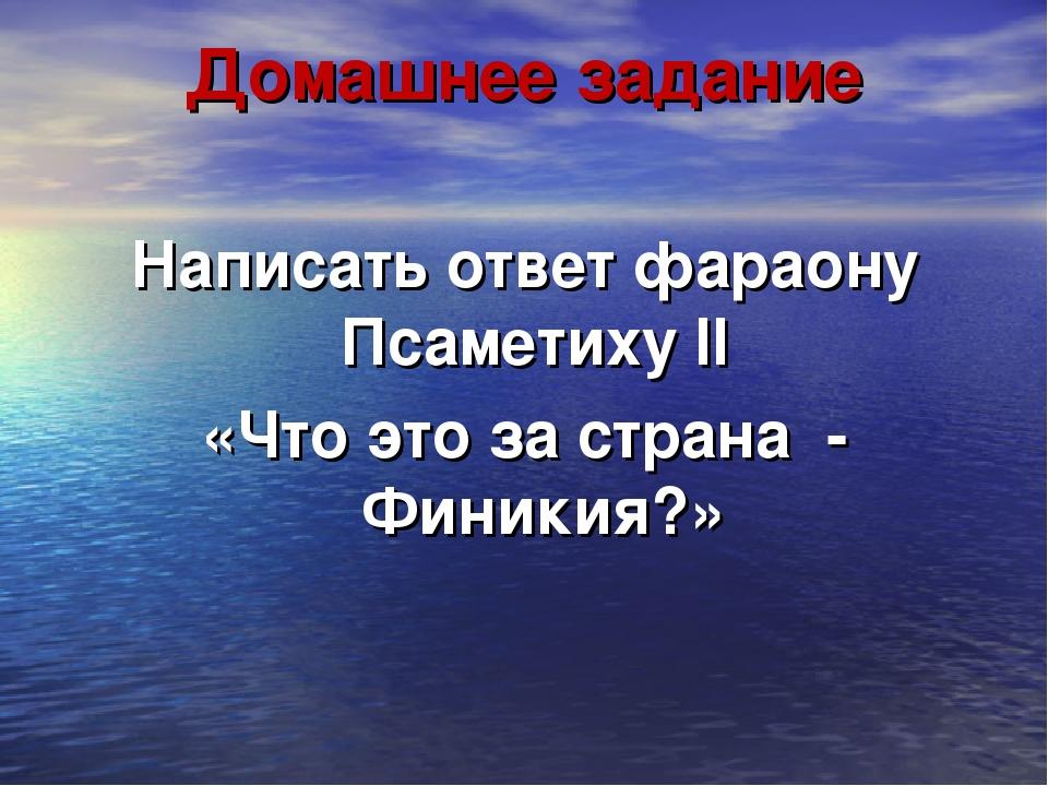 Домашнее задание Написать ответ фараону Псаметиху II «Что это за страна - Фин...