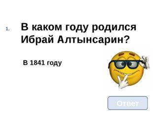 В каком году родился Ибрай Алтынсарин? Ответ В 1841 году