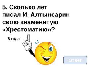 5. Сколько лет писал И. Алтынсарин свою знаменитую «Хрестоматию»? Ответ 3 года