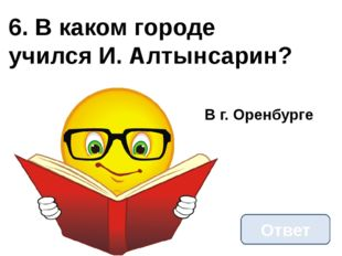 6. В каком городе учился И. Алтынсарин? Ответ В г. Оренбурге