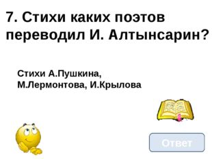 7. Стихи каких поэтов переводил И. Алтынсарин? Ответ Стихи А.Пушкина, М.Лермо