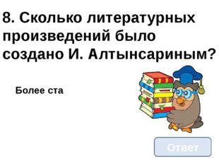8. Сколько литературных произведений было создано И. Алтынсариным? Ответ Боле