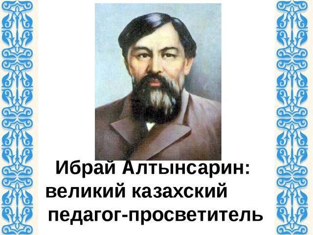 Ибрай Алтынсарин: великий казахский педагог-просветитель