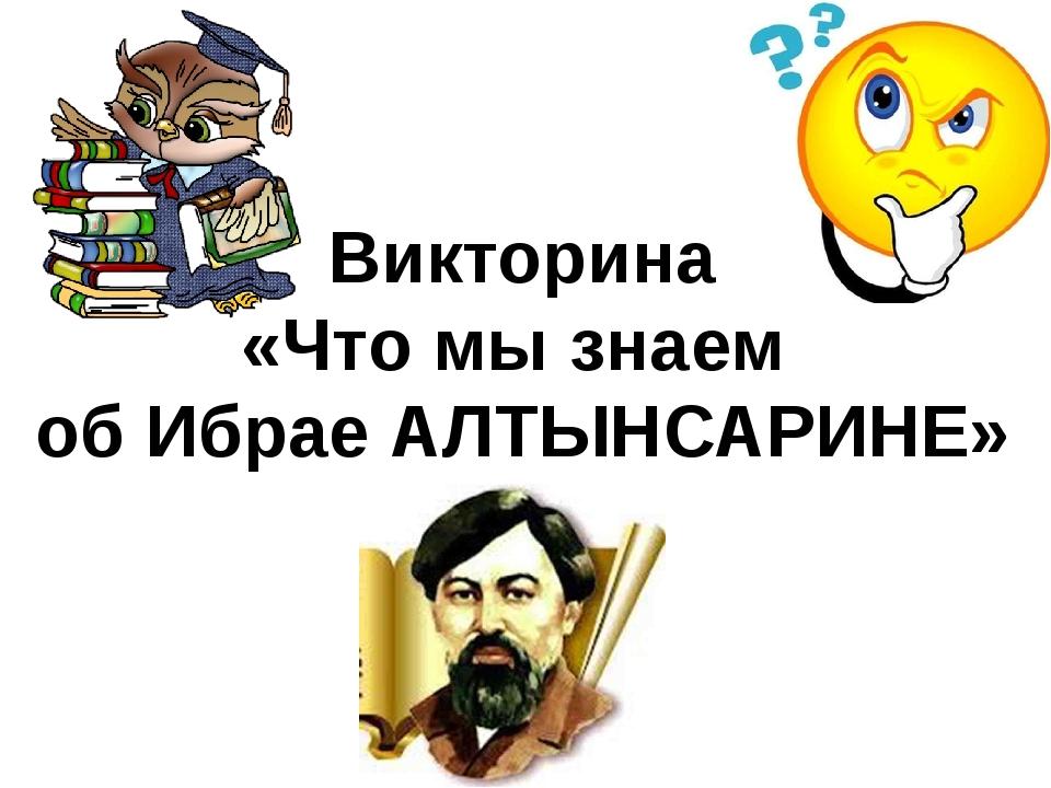 Викторина «Что мы знаем об Ибрае АЛТЫНСАРИНЕ»