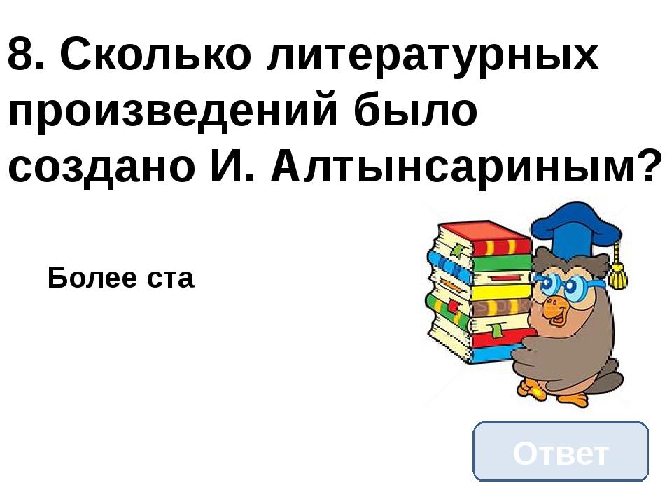 8. Сколько литературных произведений было создано И. Алтынсариным? Ответ Боле...