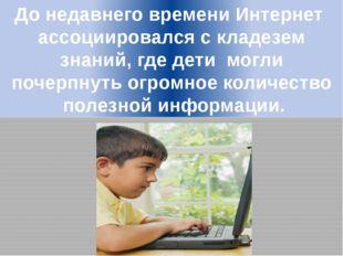 До недавнего времени Интернет ассоциировался с кладезем знаний, где дети могл