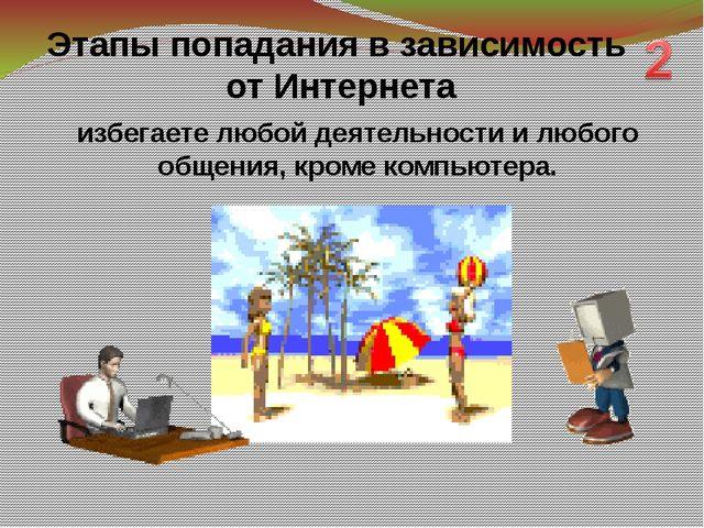 избегаете любой деятельности и любого общения, кроме компьютера. Этапы попада...