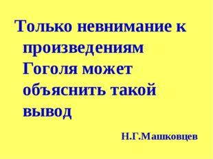 Только невнимание к произведениям Гоголя может объяснить такой вывод Н.Г.Машк