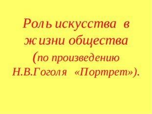 Роль искусства в жизни общества (по произведению Н.В.Гоголя «Портрет»).