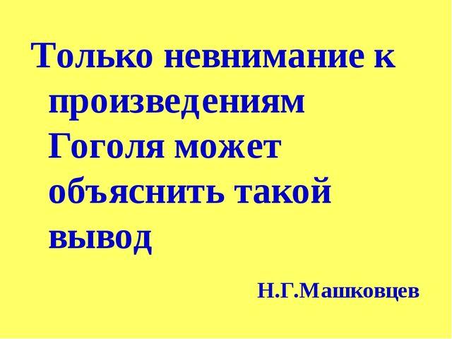 Только невнимание к произведениям Гоголя может объяснить такой вывод Н.Г.Машк...