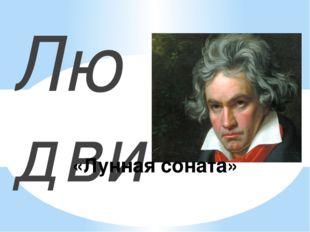 Людвиг Ван Бетховен – немецкий композитор «Лунная соната»