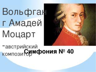Вольфганг Амадей Моцарт -австрийский композитор Симфония № 40