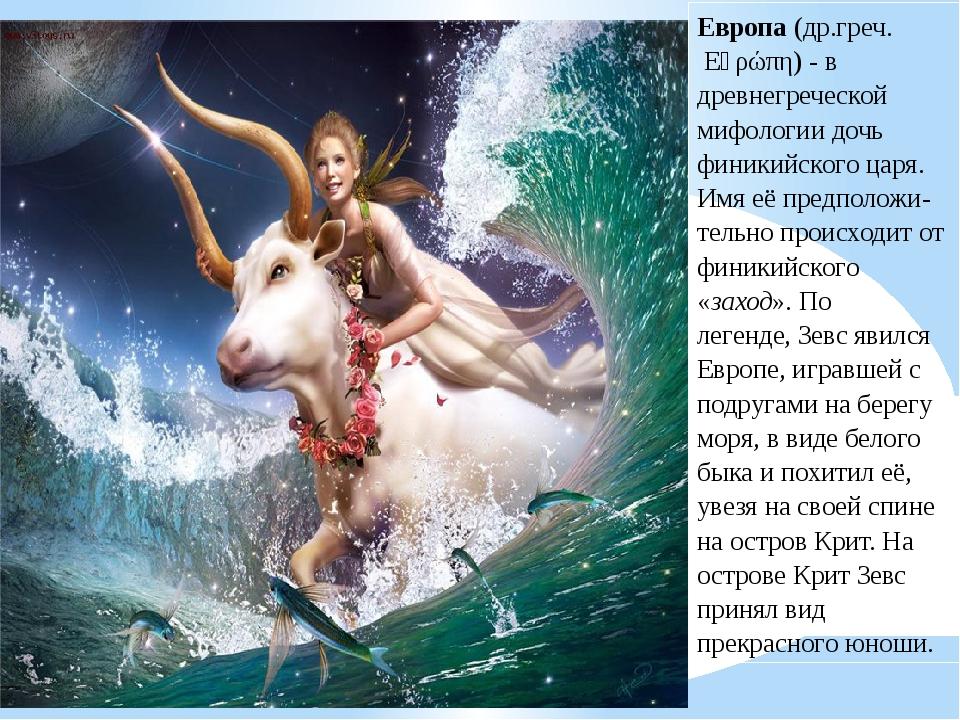 Европа(др.греч. Εὐρώπη)- в древнегреческой мифологии дочь финикийского цар...