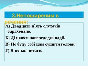 3.Непоширеним є речення: А) Двадцять п`ять слухачів зараховано. Б) Дізнався