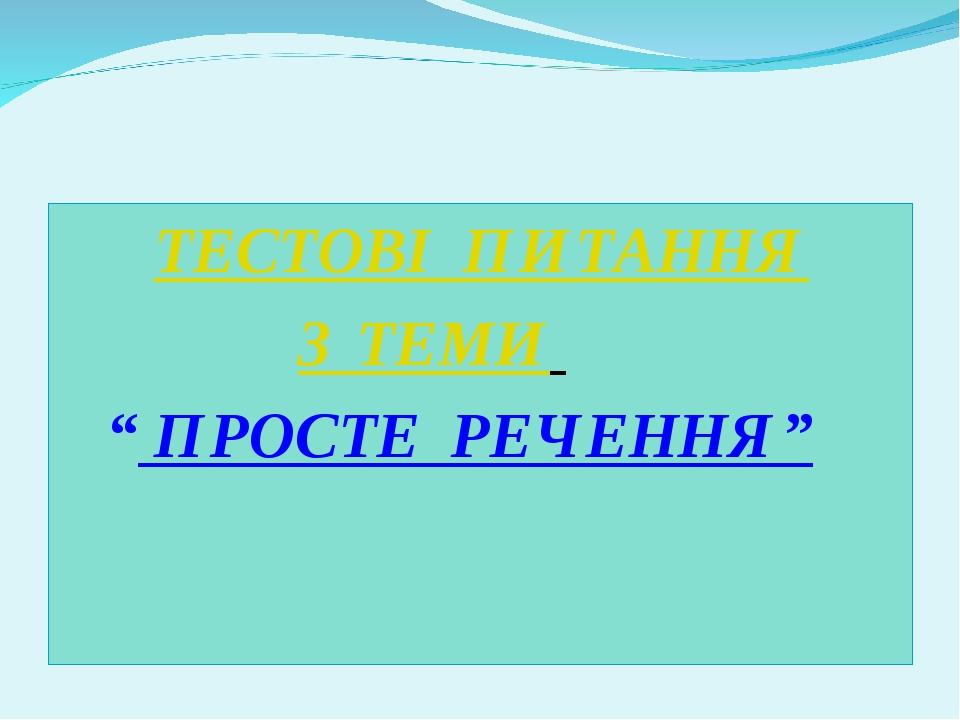"""ТЕСТОВІ ПИТАННЯ З ТЕМИ """" ПРОСТЕ РЕЧЕННЯ"""""""