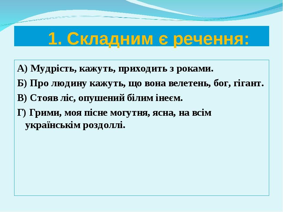 1. Складним є речення: А) Мудрість, кажуть, приходить з роками. Б) Про людин...