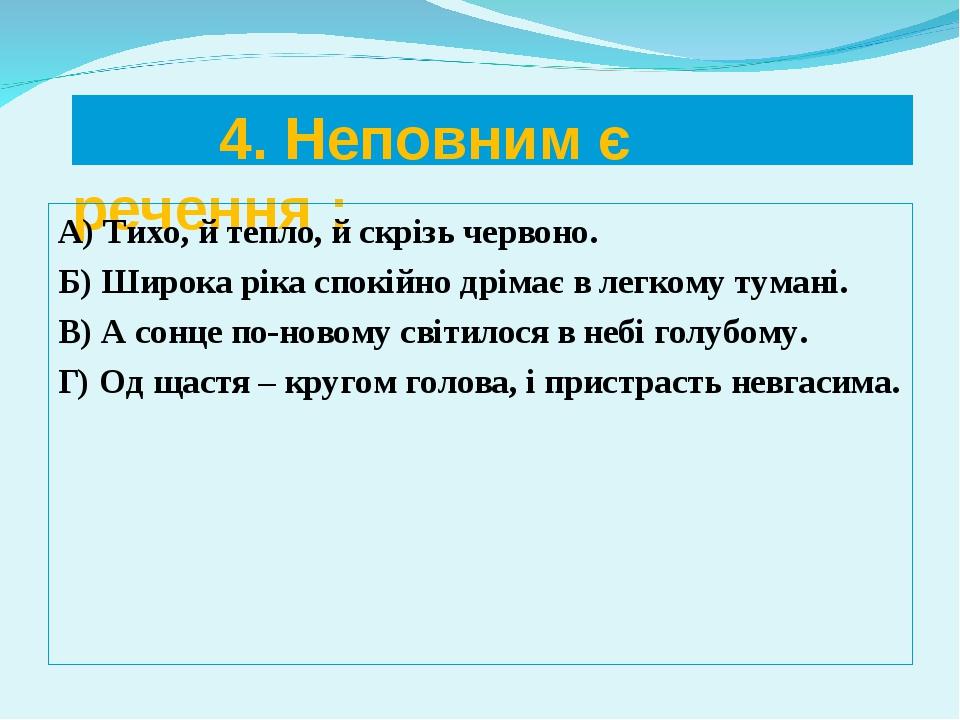 4. Неповним є речення : А) Тихо, й тепло, й скрізь червоно. Б) Широка ріка с...