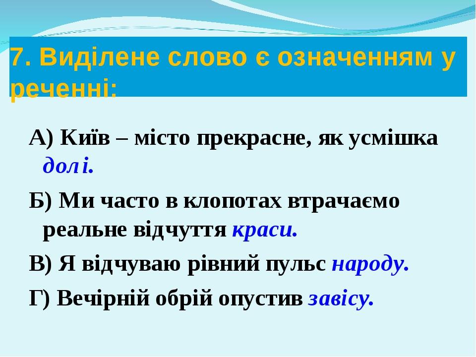 7. Виділене слово є означенням у реченні: А) Київ – місто прекрасне, як усміш...