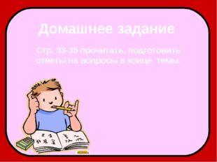 Домашнее задание Стр. 33-35 прочитать, подготовить ответы на вопросы в конце