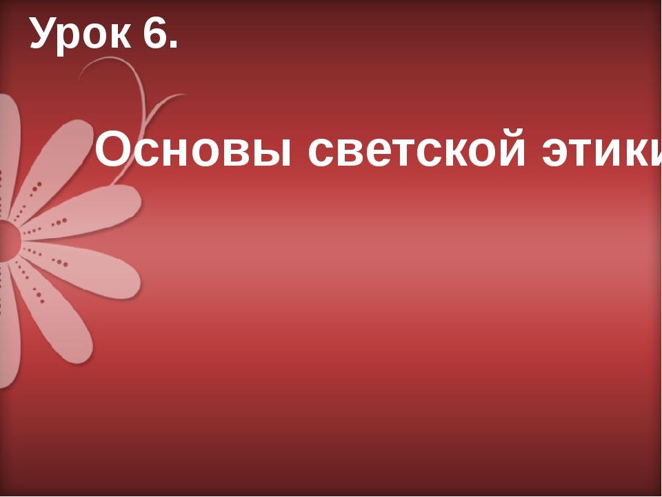 Урок 6. Основы светской этики