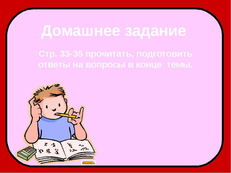 Домашнее задание Стр. 33-35 прочитать, подготовить ответы на вопросы в конце...