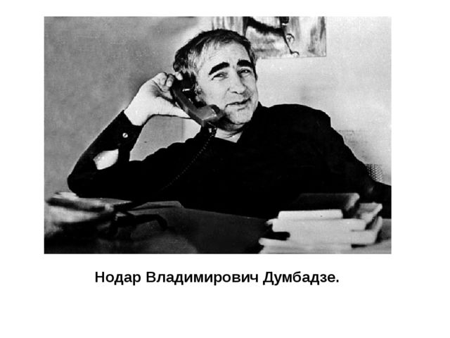 Нодар Владимирович Думбадзе.