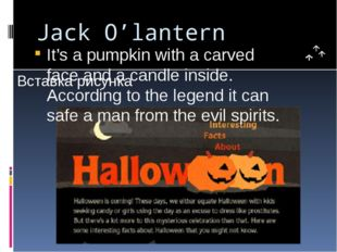 Jack O'lantern It's a pumpkin with a carved face and a candle inside. Accordi