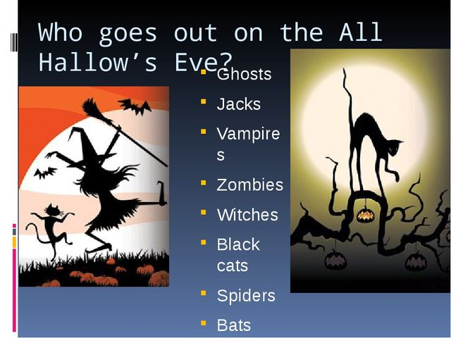 Who goes out on the All Hallow's Eve? Ghosts Jacks Vampires Zombies Witches B...