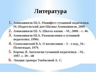 Литература Амонашвили Ш.А. Манифест гуманной педагогики. М.:Издательский дом