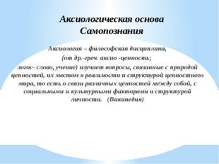 Аксиологическая основа Самопознания Аксиология – философская дисциплина, (от