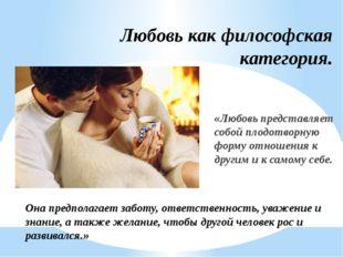 Любовь как философская категория. «Любовь представляет собой плодотворную фор