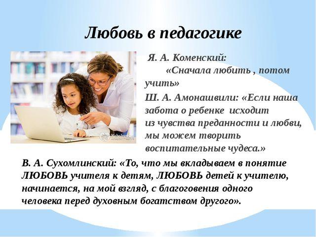 Любовь в педагогике Я. А. Коменский: «Сначала любить , потом учить» Ш. А. Амо...