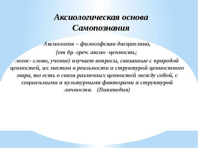 Аксиологическая основа Самопознания Аксиология – философская дисциплина, (от...
