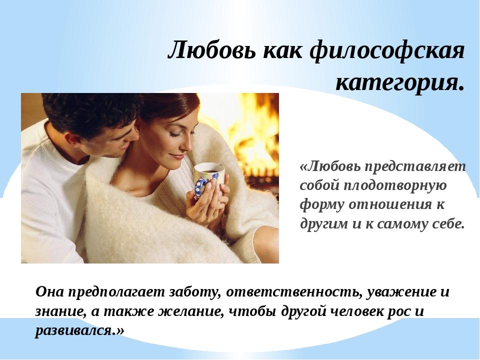 Любовь как философская категория. «Любовь представляет собой плодотворную фор...