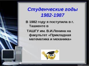 Студенческие годы 1982-1987 В 1982 году я поступила в г. Ташкенте в ТАШГУ им.