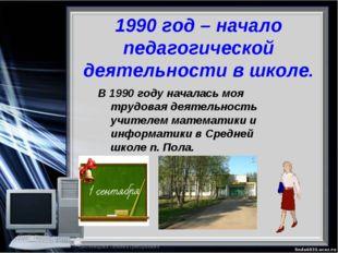 1990 год – начало педагогической деятельности в школе. В 1990 году началась м