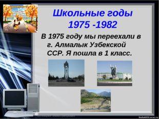 Школьные годы 1975 -1982 В 1975 году мы переехали в г. Алмалык Узбекской ССР.