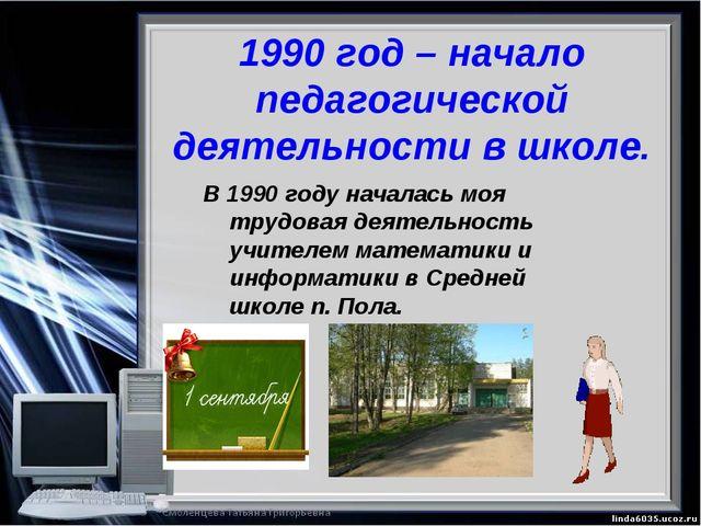 1990 год – начало педагогической деятельности в школе. В 1990 году началась м...