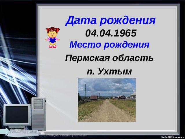 Дата рождения 04.04.1965 Место рождения Пермская область п. Ухтым