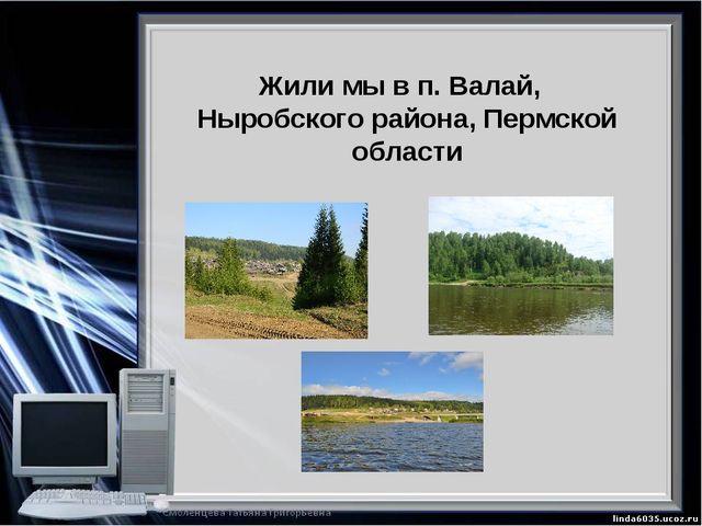 Жили мы в п. Валай, Ныробского района, Пермской области