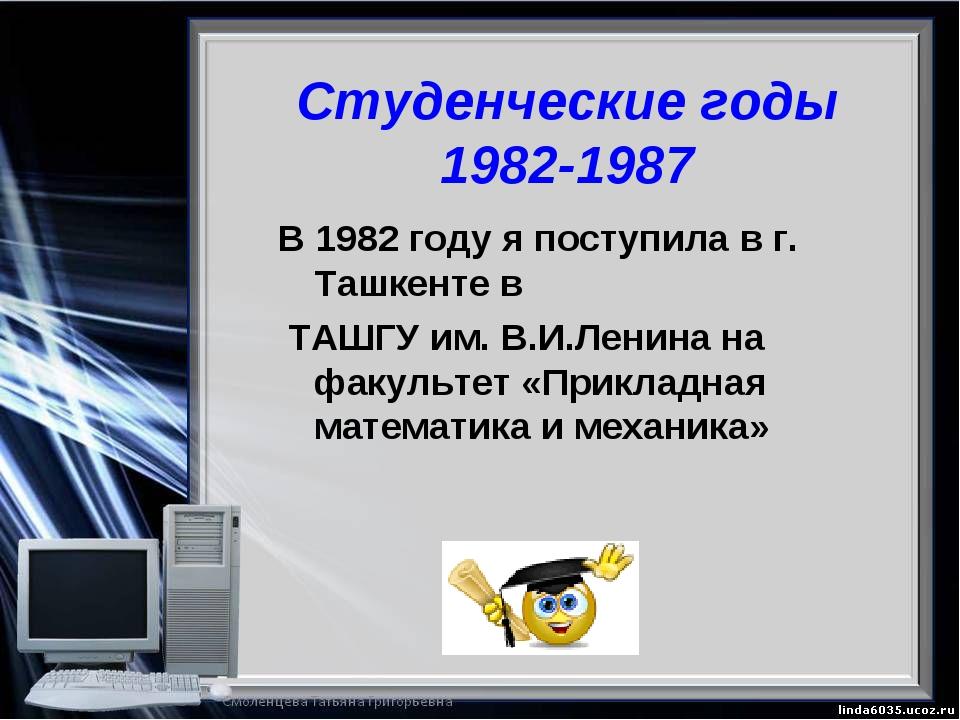 Студенческие годы 1982-1987 В 1982 году я поступила в г. Ташкенте в ТАШГУ им....